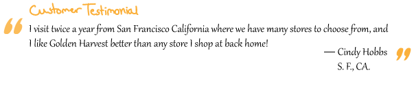 """I visit twice a year from San Francisco California where we have many stores to choose from, and I like Golden Harvest better than any store I shop at back home!"" Cindy Hobbs"